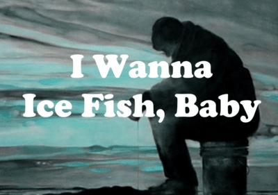I wanna ice fish baby